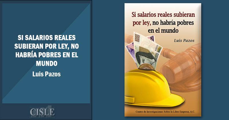 Si salarios reales subieran por ley, no habría pobres en el mundo